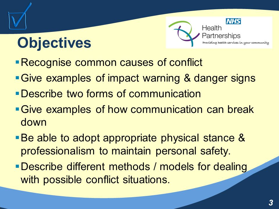 3 Objectives  Recognise common causes of conflict  Give examples of impact warning & danger signs  Describe two forms of communication  Give examples of how communication can break down  Be able to adopt appropriate physical stance & professionalism to maintain personal safety.