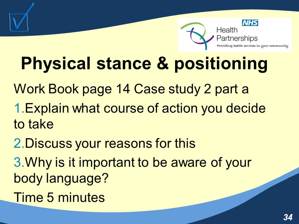 34 Physical stance & positioning Work Book page 14 Case study 2 part a 1.Explain what course of action you decide to take 2.Discuss your reasons for this 3.Why is it important to be aware of your body language.