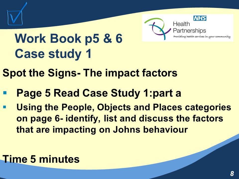 8 Work Book p5 & 6 Case study 1 Spot the Signs- The impact factors  Page 5 Read Case Study 1:part a  Using the People, Objects and Places categories on page 6- identify, list and discuss the factors that are impacting on Johns behaviour Time 5 minutes