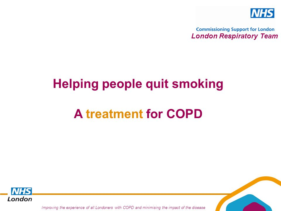 Improving the experience of all Londoners with COPD and minimising the impact of the disease London Respiratory Team Helping people quit smoking A treatment for COPD