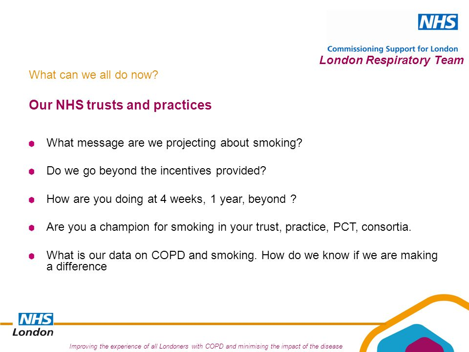Improving the experience of all Londoners with COPD and minimising the impact of the disease London Respiratory Team Our NHS trusts and practices What message are we projecting about smoking.