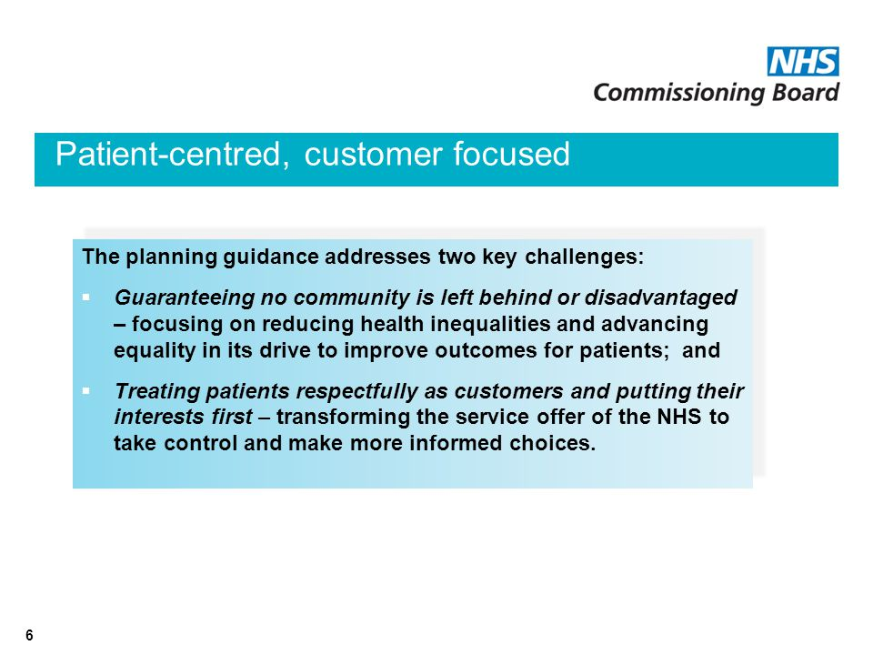 6 Patient-centred, customer focused The planning guidance addresses two key challenges:  Guaranteeing no community is left behind or disadvantaged – focusing on reducing health inequalities and advancing equality in its drive to improve outcomes for patients; and  Treating patients respectfully as customers and putting their interests first – transforming the service offer of the NHS to take control and make more informed choices.