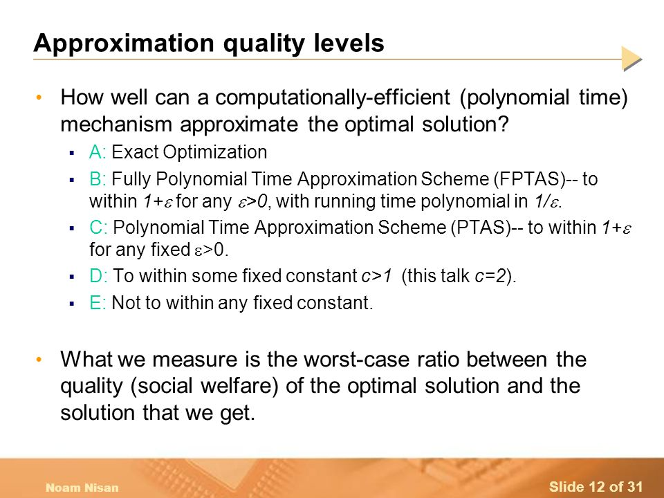 Slide 12 of 31 Noam Nisan Approximation quality levels How well can a computationally-efficient (polynomial time) mechanism approximate the optimal solution.