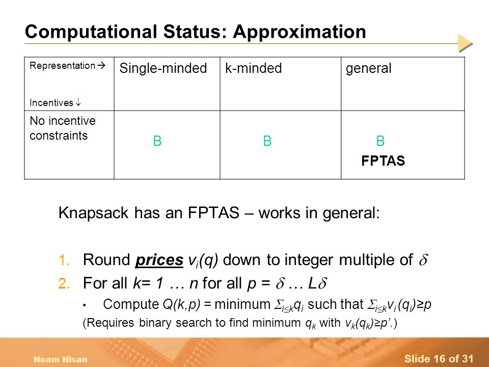Slide 16 of 31 Noam Nisan Computational Status: Approximation Knapsack has an FPTAS – works in general: 1.