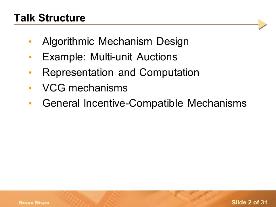 Slide 2 of 31 Noam Nisan Talk Structure Algorithmic Mechanism Design Example: Multi-unit Auctions Representation and Computation VCG mechanisms General Incentive-Compatible Mechanisms