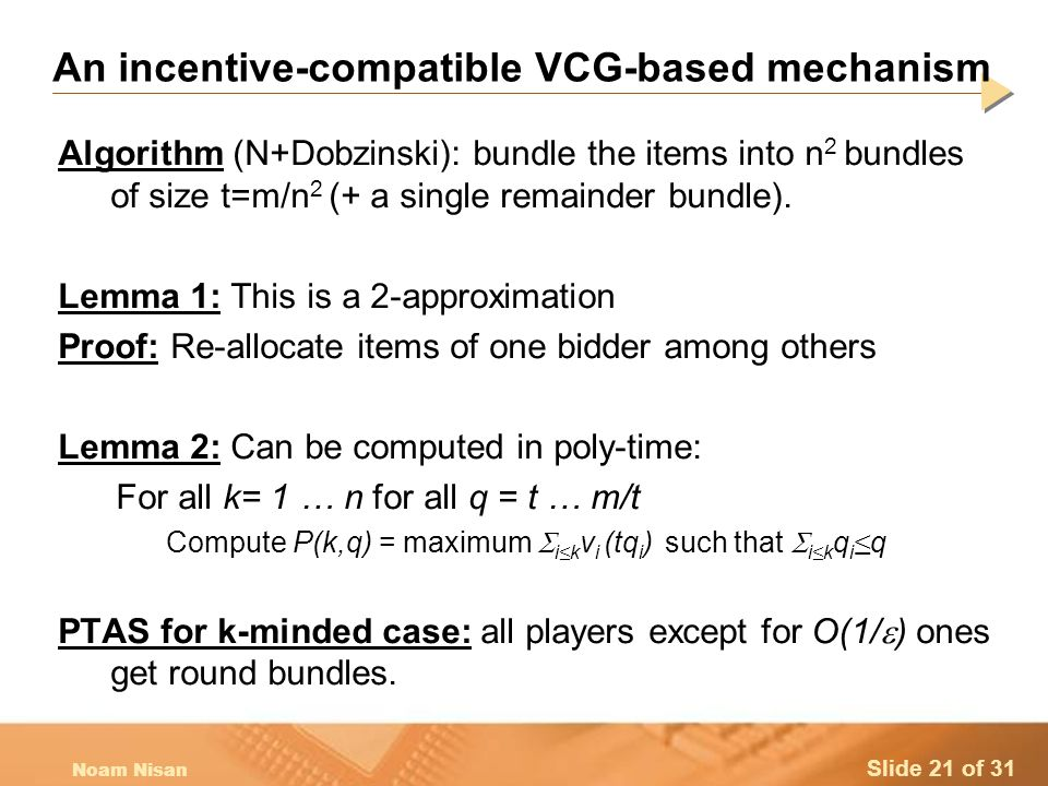 Slide 21 of 31 Noam Nisan An incentive-compatible VCG-based mechanism Algorithm (N+Dobzinski): bundle the items into n 2 bundles of size t=m/n 2 (+ a single remainder bundle).