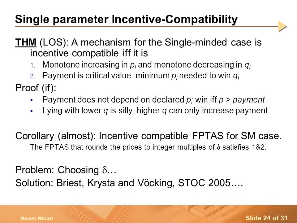 Slide 24 of 31 Noam Nisan Single parameter Incentive-Compatibility THM (LOS): A mechanism for the Single-minded case is incentive compatible iff it is 1.