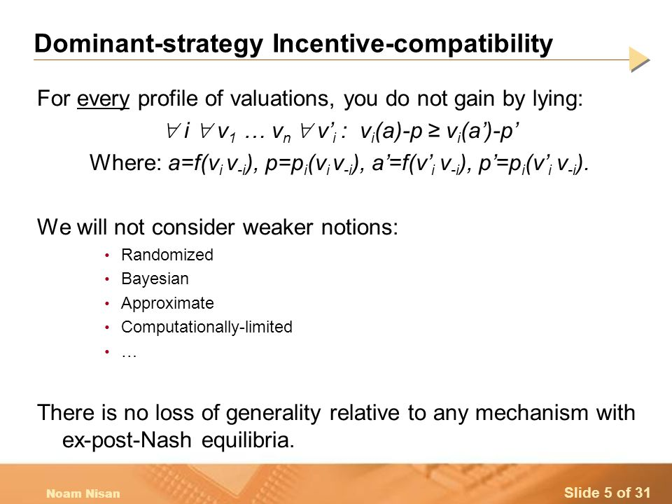 Slide 5 of 31 Noam Nisan Dominant-strategy Incentive-compatibility For every profile of valuations, you do not gain by lying:  i  v 1 … v n  v' i : v i (a)-p ≥ v i (a')-p' Where: a=f(v i v -i ), p=p i (v i v -i ), a'=f(v' i v -i ), p'=p i (v' i v -i ).