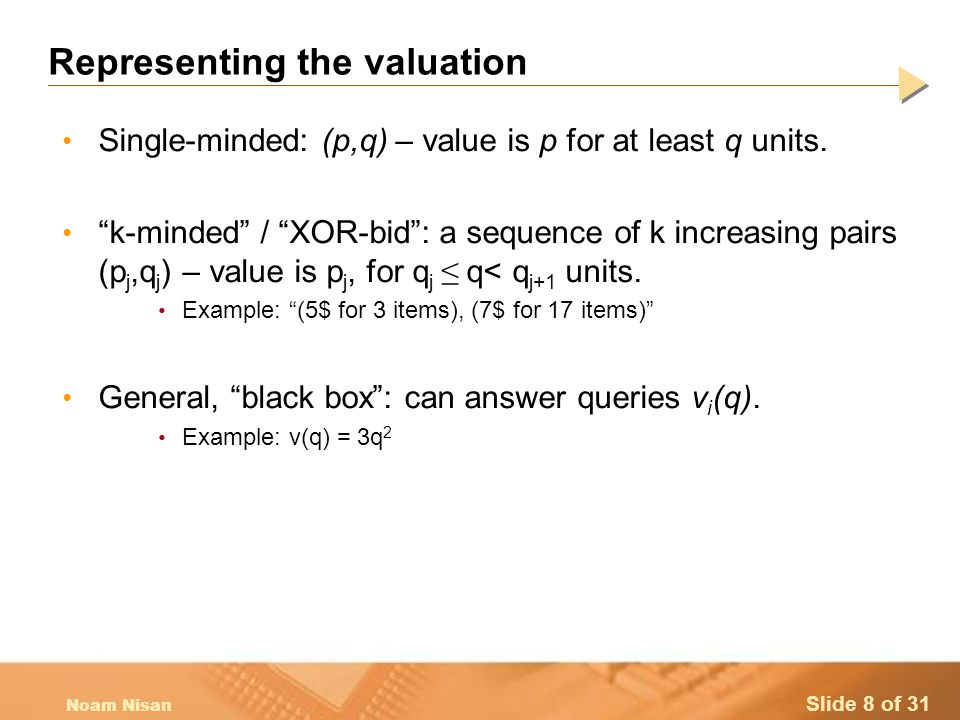 Slide 8 of 31 Noam Nisan Representing the valuation Single-minded: (p,q) – value is p for at least q units.