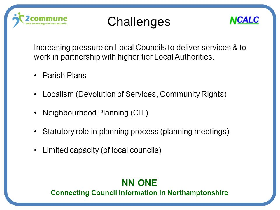 NN ONE Connecting Council Information In Northamptonshire Progress to date Northamptonshire infrastructure in place (includes planning aggregator) Node set up for every local council in Northamptonshire A – Z Services on all local council nodes NCALC website WIP (Local Council contact XML feed) Next steps: i.Authorities to make planning feeds available ii.Authorities to 'consume' aggregated feeds (A-Z & planning) and local council contact details iii.Authorities to use postings API
