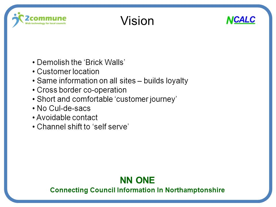NN ONE Connecting Council Information In Northamptonshire Benefits To Local Planning Authorities Greater community awareness of planning applications Parish councillors better able to contextualise Greater public engagement in the planning process Better informed comments on planning applications Shared responsibility for publicising applications Increased cross-border awareness