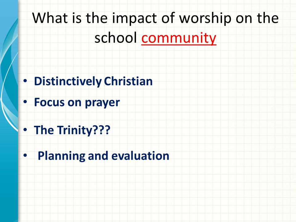 What is the impact of worship on the school community Distinctively Christian Focus on prayer The Trinity .