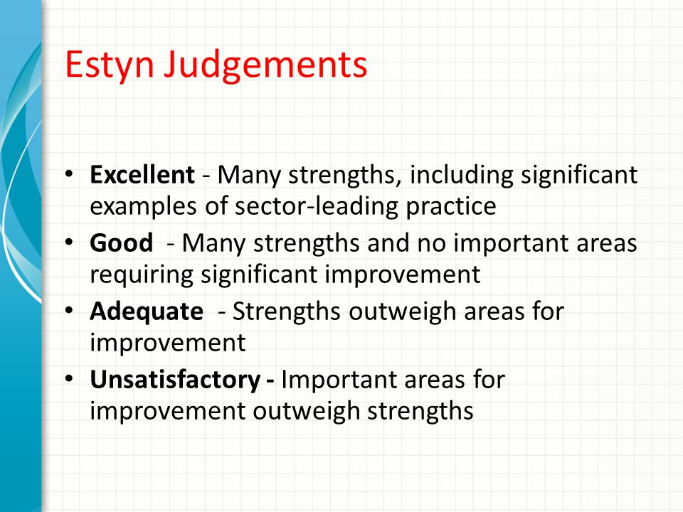 Estyn Judgements Excellent - Many strengths, including significant examples of sector-leading practice Good - Many strengths and no important areas requiring significant improvement Adequate - Strengths outweigh areas for improvement Unsatisfactory - Important areas for improvement outweigh strengths