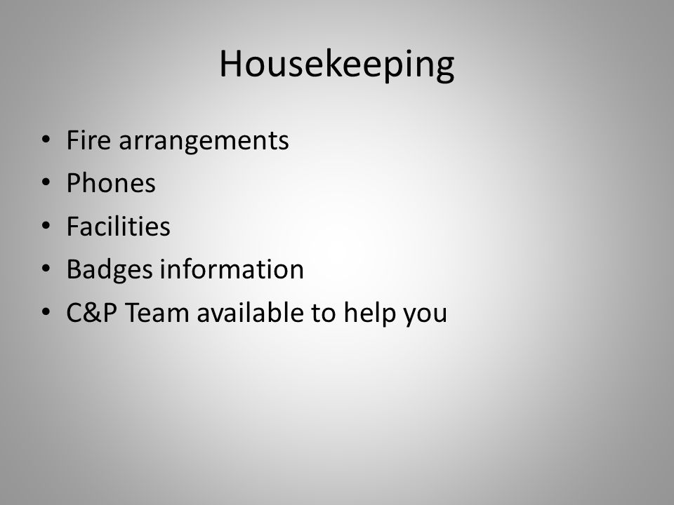 Housekeeping Fire arrangements Phones Facilities Badges information C&P Team available to help you