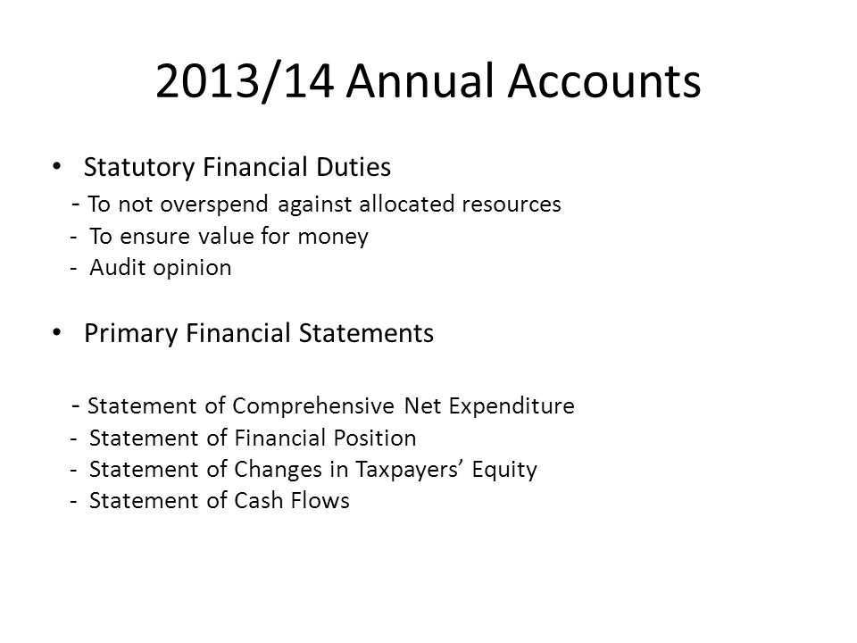 2013/14 Annual Accounts Statutory Financial Duties - To not overspend against allocated resources - To ensure value for money - Audit opinion Primary