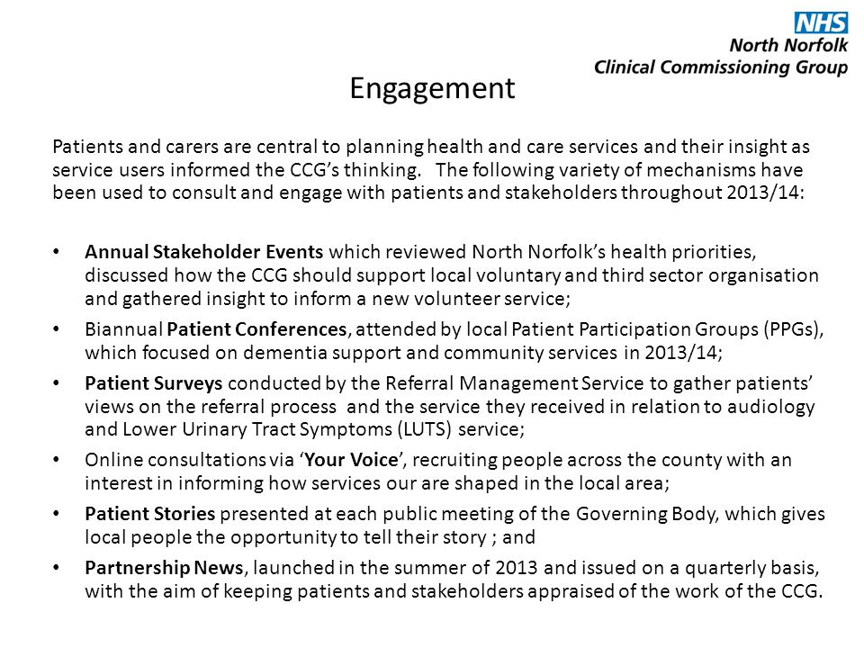 Engagement Patients and carers are central to planning health and care services and their insight as service users informed the CCG's thinking.