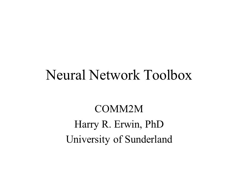 Neural Network Toolbox COMM2M Harry R. Erwin, PhD University of Sunderland