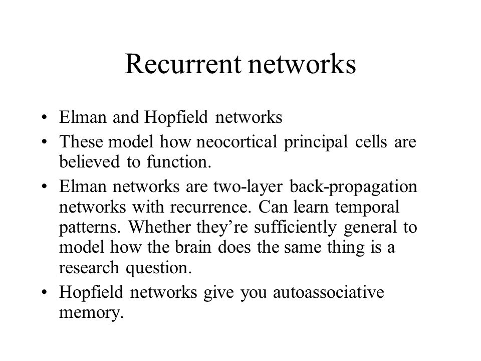 Recurrent networks Elman and Hopfield networks These model how neocortical principal cells are believed to function.