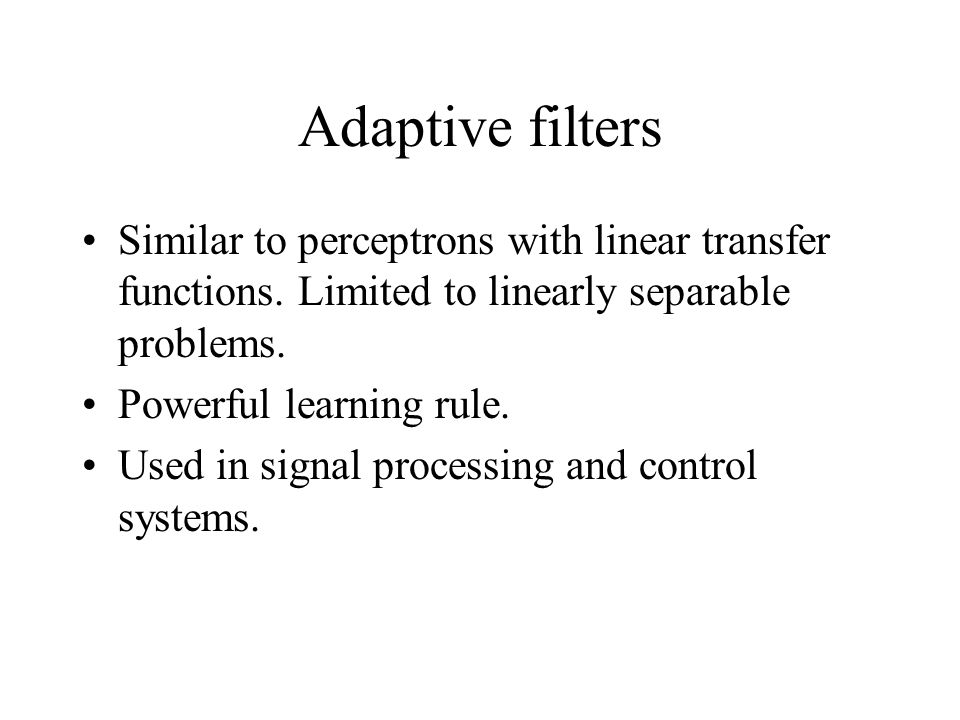 Adaptive filters Similar to perceptrons with linear transfer functions.