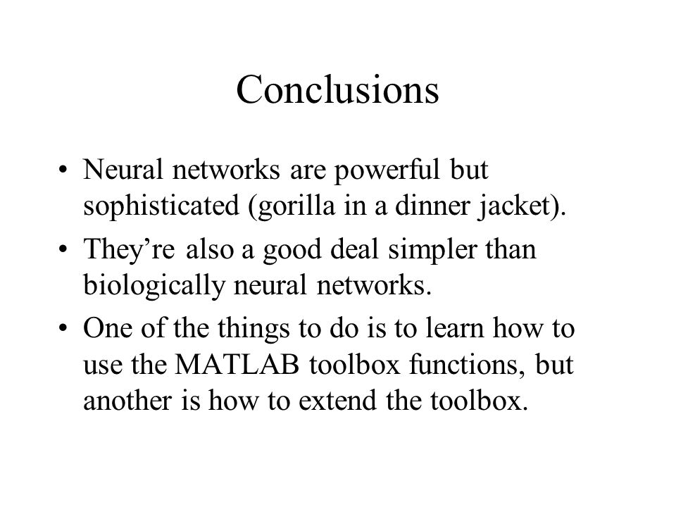 Conclusions Neural networks are powerful but sophisticated (gorilla in a dinner jacket).