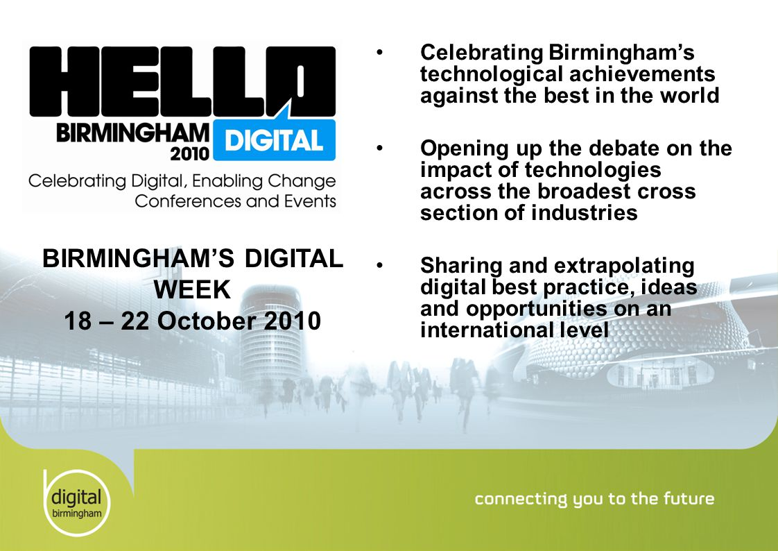 Celebrating Birmingham's technological achievements against the best in the world Opening up the debate on the impact of technologies across the broadest cross section of industries Sharing and extrapolating digital best practice, ideas and opportunities on an international level BIRMINGHAM'S DIGITAL WEEK 18 – 22 October 2010