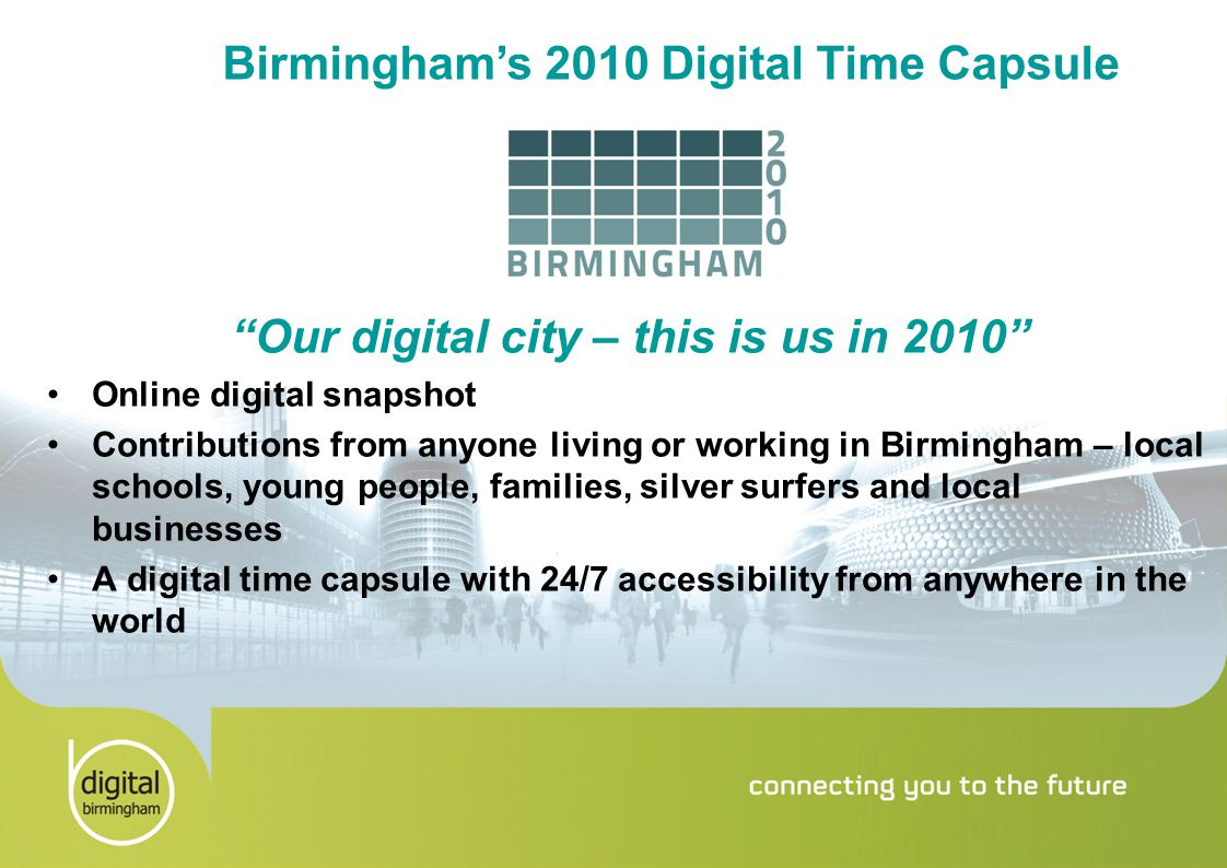 Birmingham's 2010 Digital Time Capsule Our digital city – this is us in 2010 Online digital snapshot Contributions from anyone living or working in Birmingham – local schools, young people, families, silver surfers and local businesses A digital time capsule with 24/7 accessibility from anywhere in the world