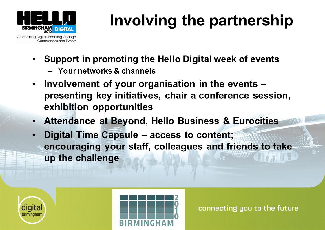 Involving the partnership Support in promoting the Hello Digital week of events –Your networks & channels Involvement of your organisation in the events – presenting key initiatives, chair a conference session, exhibition opportunities Attendance at Beyond, Hello Business & Eurocities Digital Time Capsule – access to content; encouraging your staff, colleagues and friends to take up the challenge
