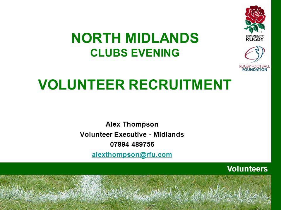 Volunteers NORTH MIDLANDS CLUBS EVENING VOLUNTEER RECRUITMENT Alex Thompson Volunteer Executive - Midlands 07894 489756 alexthompson@rfu.com