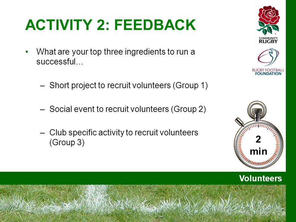 Volunteers ACTIVITY 2: FEEDBACK What are your top three ingredients to run a successful… –Short project to recruit volunteers (Group 1) –Social event to recruit volunteers (Group 2) –Club specific activity to recruit volunteers (Group 3) 2 min