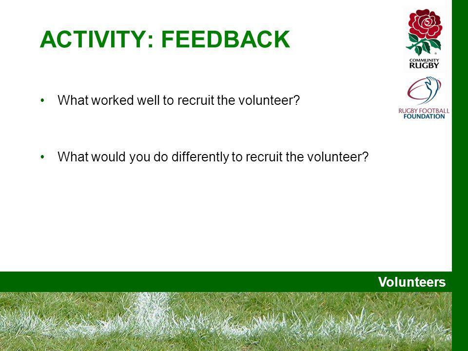 Volunteers ACTIVITY: FEEDBACK What worked well to recruit the volunteer.