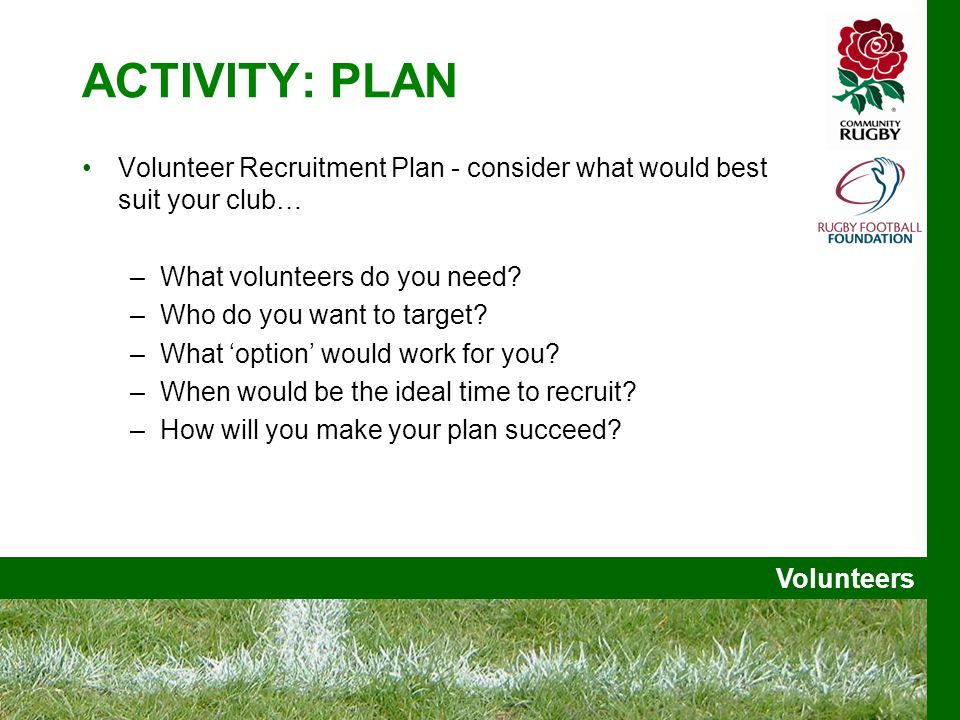 Volunteers ACTIVITY: PLAN Volunteer Recruitment Plan - consider what would best suit your club… –What volunteers do you need.