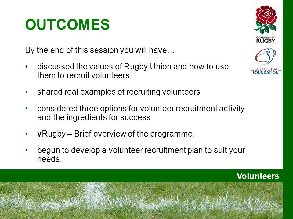 Volunteers OUTCOMES By the end of this session you will have… discussed the values of Rugby Union and how to use them to recruit volunteers shared real examples of recruiting volunteers considered three options for volunteer recruitment activity and the ingredients for success vRugby – Brief overview of the programme.