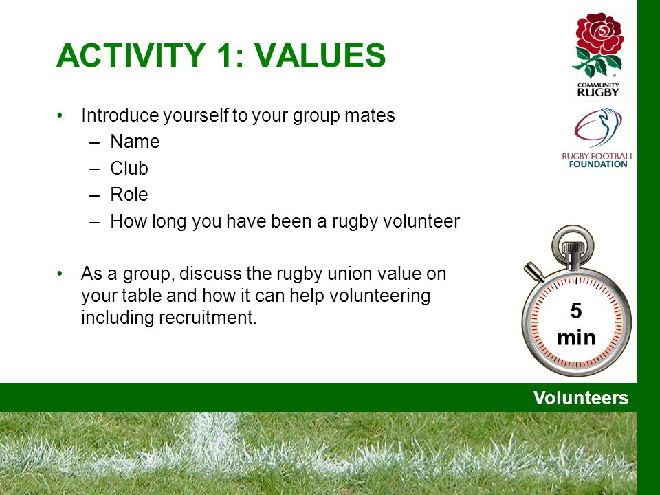 Volunteers ACTIVITY 1: VALUES Introduce yourself to your group mates –Name –Club –Role –How long you have been a rugby volunteer As a group, discuss the rugby union value on your table and how it can help volunteering including recruitment.