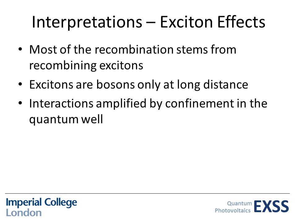 EXSS Quantum Photovoltaics Interpretations – Exciton Effects Most of the recombination stems from recombining excitons Excitons are bosons only at long distance Interactions amplified by confinement in the quantum well