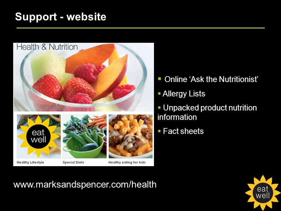 Support - website www.marksandspencer.com/health  Online 'Ask the Nutritionist'  Allergy Lists  Unpacked product nutrition information  Fact sheets