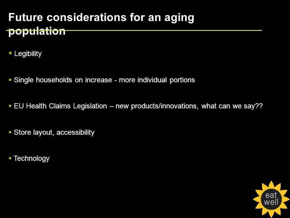Future considerations for an aging population  Legibility  Single households on increase - more individual portions  EU Health Claims Legislation – new products/innovations, what can we say .