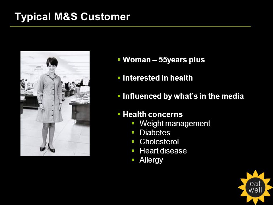 Typical M&S Customer  Woman – 55years plus  Interested in health  Influenced by what's in the media  Health concerns  Weight management  Diabetes  Cholesterol  Heart disease  Allergy
