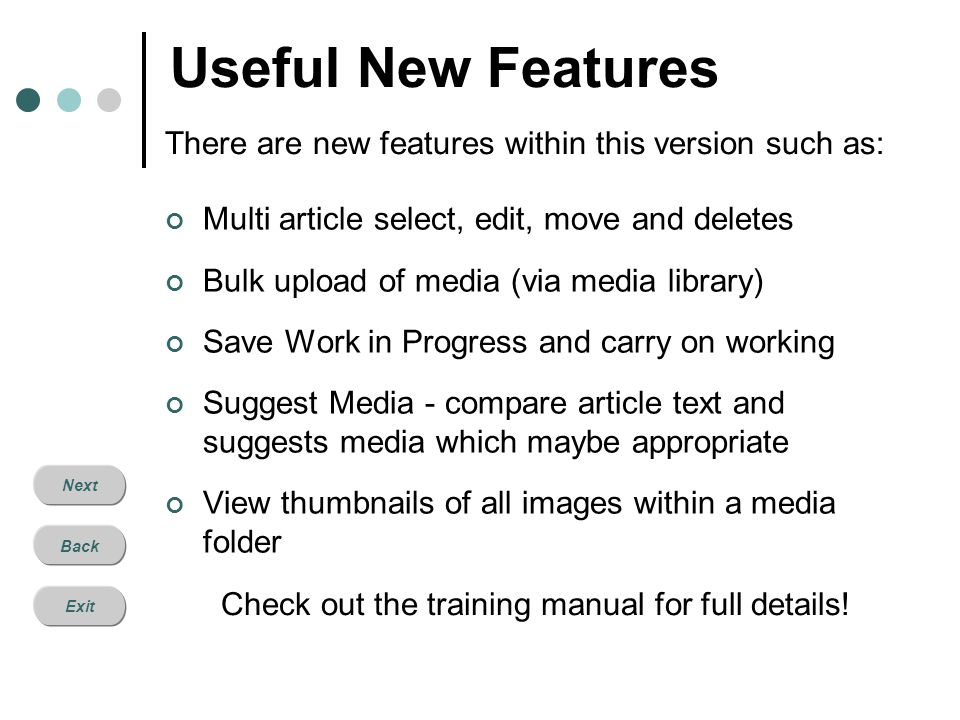 Next Back Exit Useful New Features Multi article select, edit, move and deletes Bulk upload of media (via media library) Save Work in Progress and car