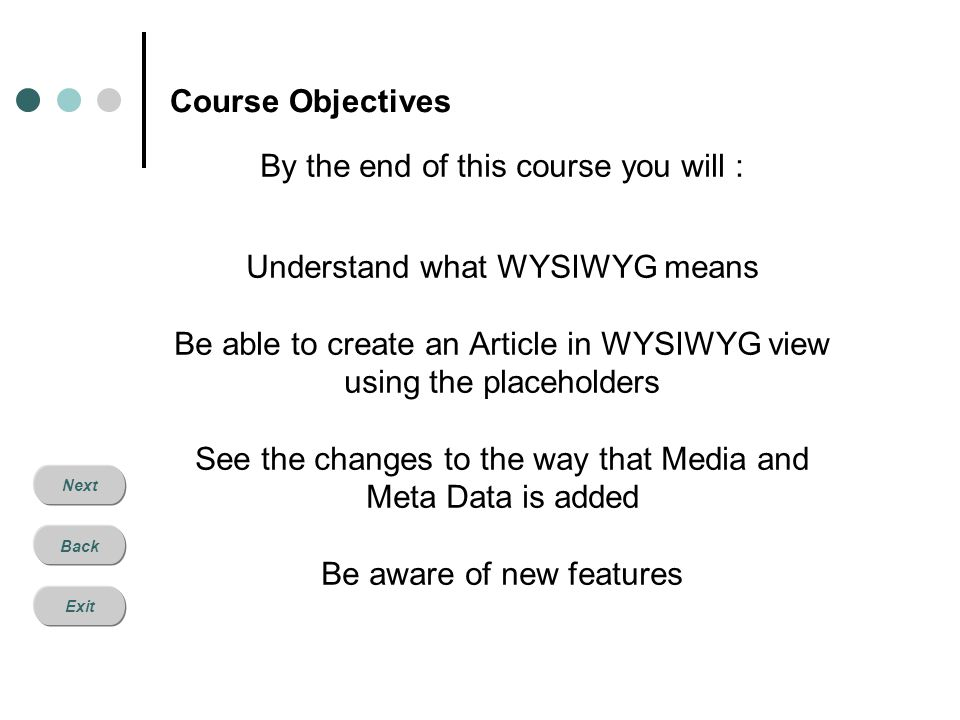 Next Back Exit Course Objectives By the end of this course you will : Understand what WYSIWYG means Be able to create an Article in WYSIWYG view using the placeholders See the changes to the way that Media and Meta Data is added Be aware of new features