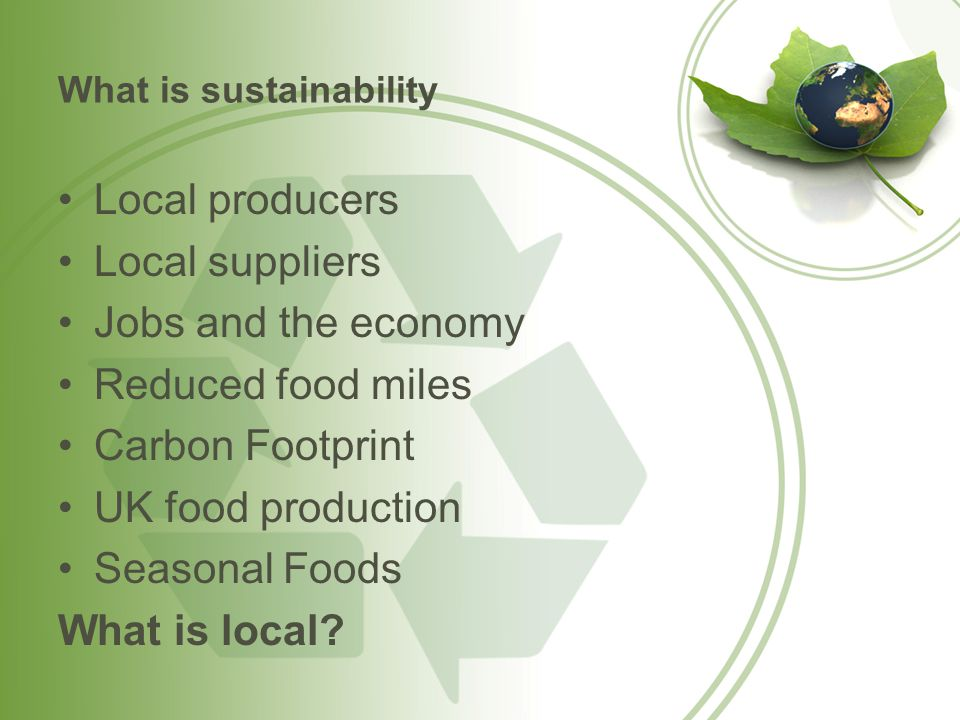 What is sustainability Local producers Local suppliers Jobs and the economy Reduced food miles Carbon Footprint UK food production Seasonal Foods What is local?