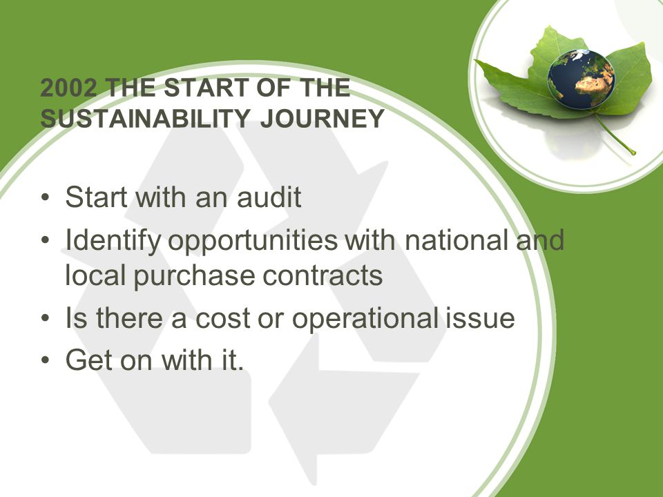 2002 THE START OF THE SUSTAINABILITY JOURNEY Start with an audit Identify opportunities with national and local purchase contracts Is there a cost or operational issue Get on with it.
