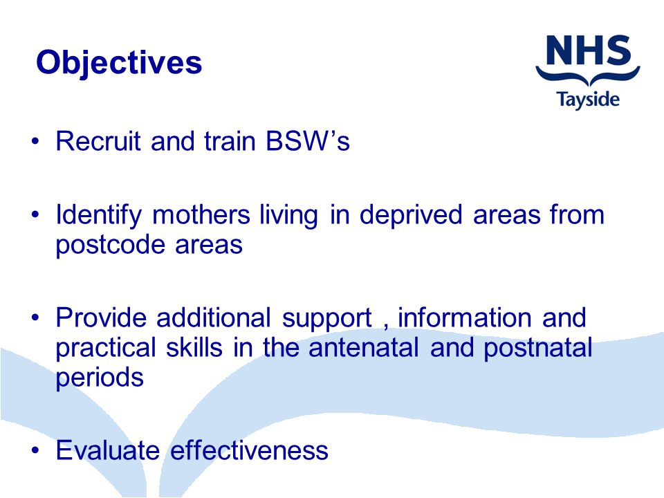 Objectives Recruit and train BSW's Identify mothers living in deprived areas from postcode areas Provide additional support, information and practical skills in the antenatal and postnatal periods Evaluate effectiveness
