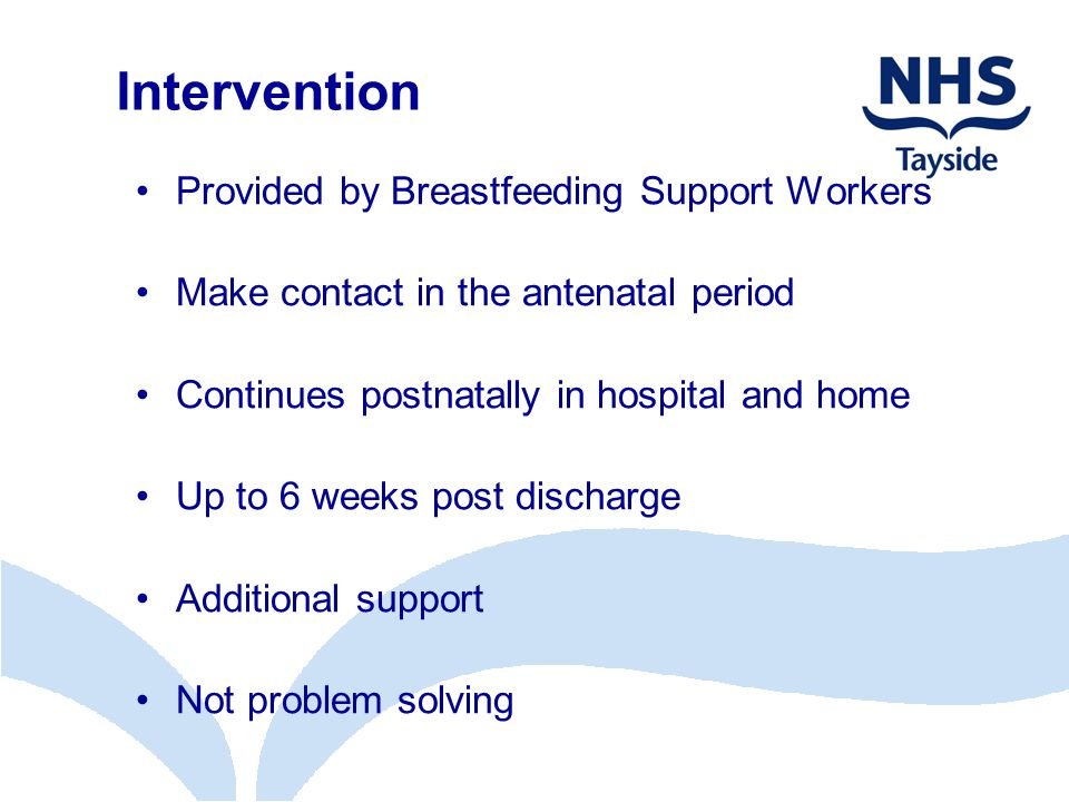 Intervention Provided by Breastfeeding Support Workers Make contact in the antenatal period Continues postnatally in hospital and home Up to 6 weeks post discharge Additional support Not problem solving