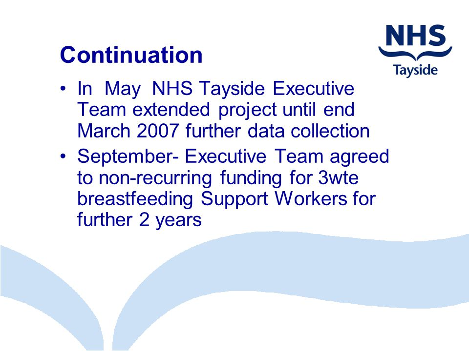Continuation In May NHS Tayside Executive Team extended project until end March 2007 further data collection September- Executive Team agreed to non-recurring funding for 3wte breastfeeding Support Workers for further 2 years