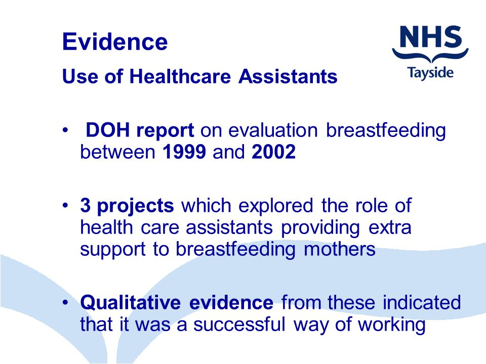Evidence Use of Healthcare Assistants DOH report on evaluation breastfeeding between 1999 and 2002 3 projects which explored the role of health care assistants providing extra support to breastfeeding mothers Qualitative evidence from these indicated that it was a successful way of working
