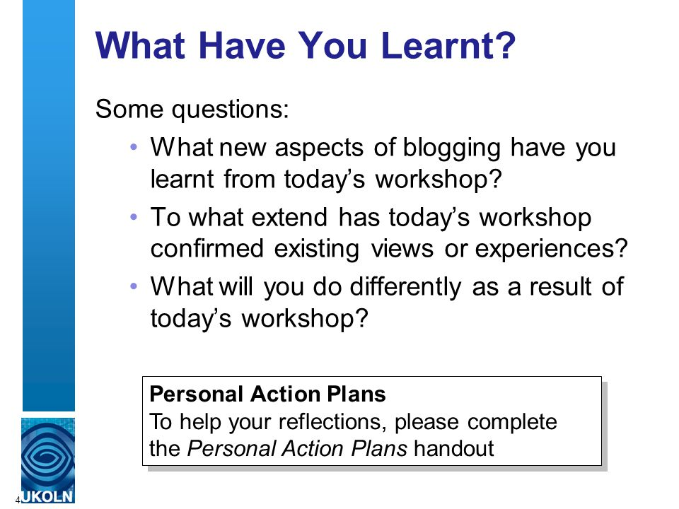 4 What Have You Learnt? Some questions: What new aspects of blogging have you learnt from today's workshop? To what extend has today's workshop confir