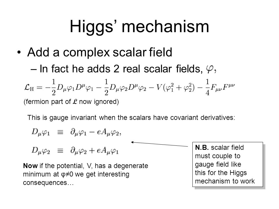 Higgs' mechanism Add a complex scalar field –In fact he adds 2 real scalar fields, (fermion part of L now ignored) This is gauge invariant when the sc