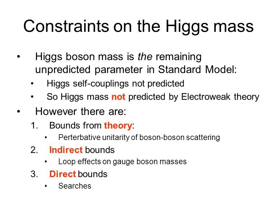 Constraints on the Higgs mass Higgs boson mass is the remaining unpredicted parameter in Standard Model: Higgs self-couplings not predicted So Higgs m