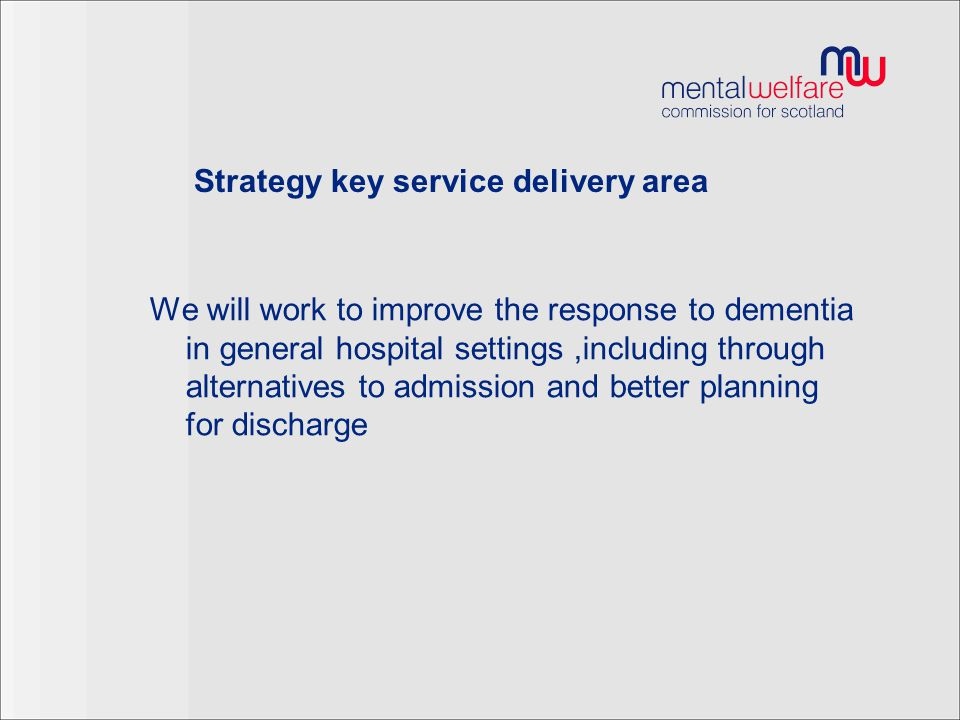 Strategy key service delivery area We will work to improve the response to dementia in general hospital settings,including through alternatives to admission and better planning for discharge