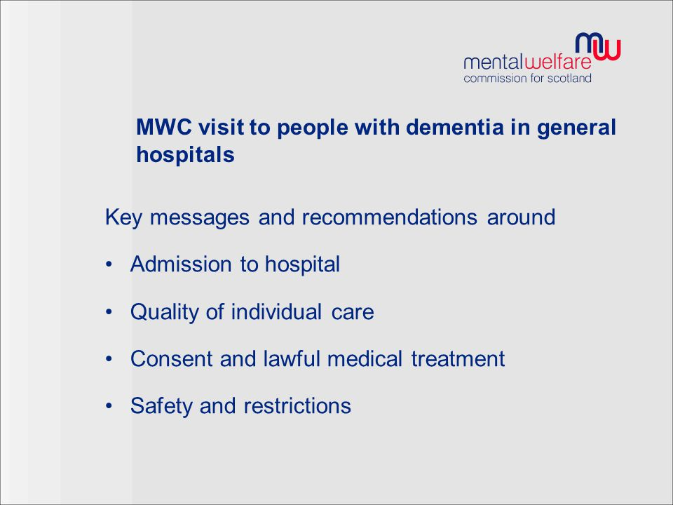 MWC visit to people with dementia in general hospitals Key messages and recommendations around Admission to hospital Quality of individual care Consent and lawful medical treatment Safety and restrictions